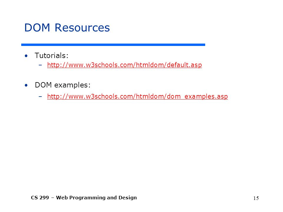 CS 299 – Web Programming and Design 15 DOM Resources Tutorials: –  DOM examples: –