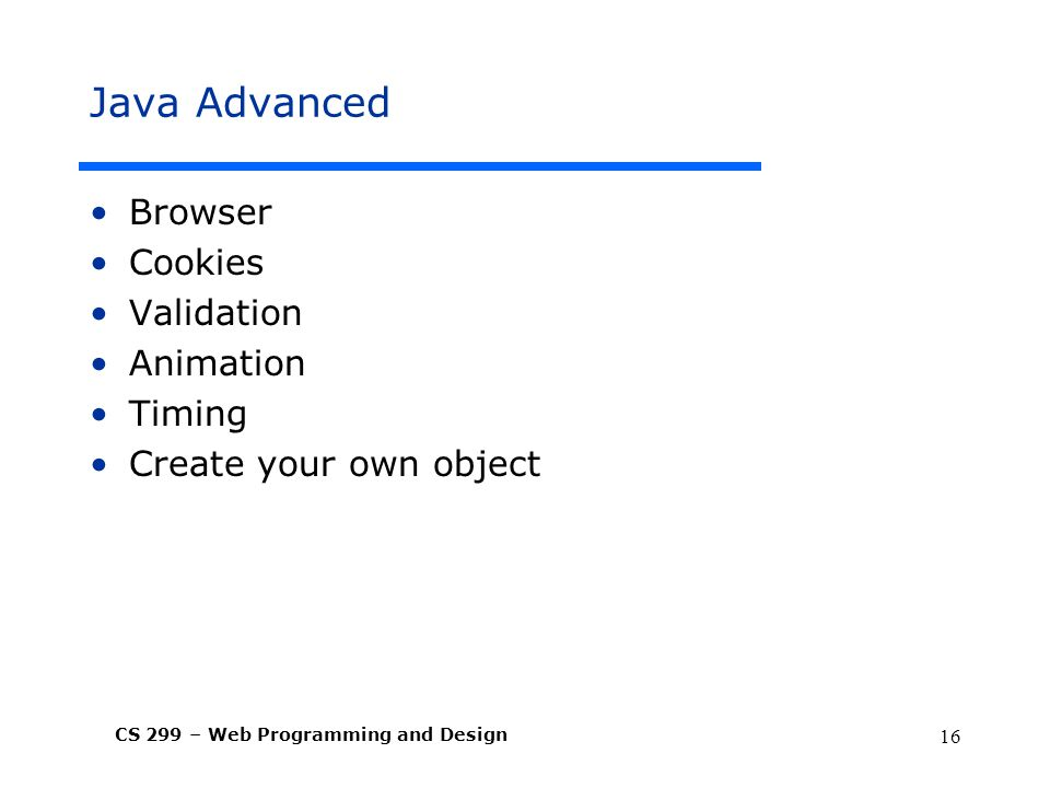 CS 299 – Web Programming and Design 16 Java Advanced Browser Cookies Validation Animation Timing Create your own object