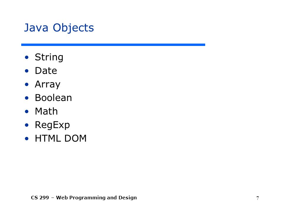CS 299 – Web Programming and Design 7 Java Objects String Date Array Boolean Math RegExp HTML DOM