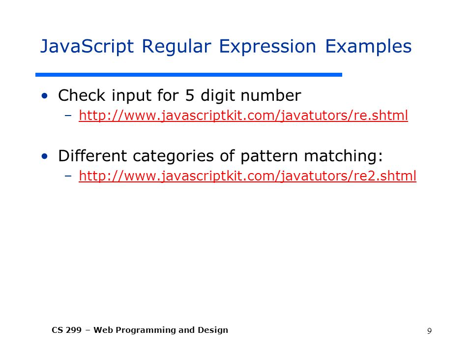 CS 299 – Web Programming and Design 9 JavaScript Regular Expression Examples Check input for 5 digit number –  Different categories of pattern matching: –