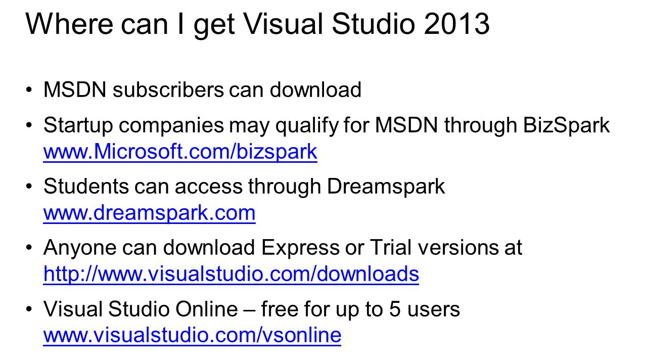 Where can I get Visual Studio 2013 MSDN subscribers can download Startup companies may qualify for MSDN through BizSpark     Students can access through Dreamspark     Anyone can download Express or Trial versions at     Visual Studio Online – free for up to 5 users