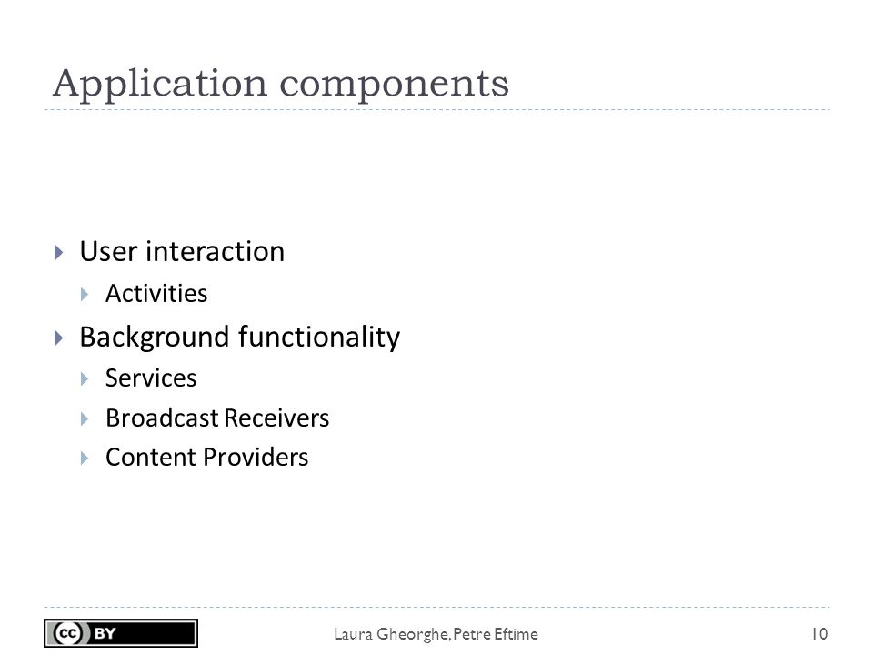 Laura Gheorghe, Petre Eftime Application components 10  User interaction  Activities  Background functionality  Services  Broadcast Receivers  Content Providers