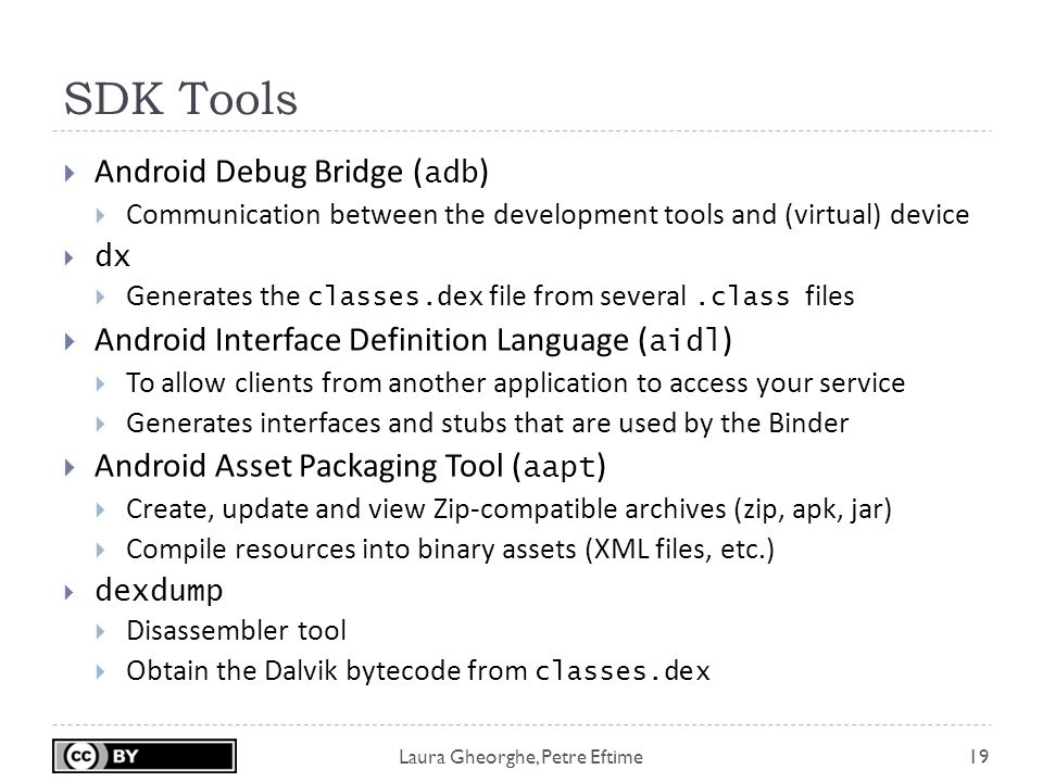 Laura Gheorghe, Petre Eftime SDK Tools 19  Android Debug Bridge ( adb )  Communication between the development tools and (virtual) device  dx  Generates the classes.dex file from several.class files  Android Interface Definition Language ( aidl )  To allow clients from another application to access your service  Generates interfaces and stubs that are used by the Binder  Android Asset Packaging Tool ( aapt )  Create, update and view Zip-compatible archives (zip, apk, jar)  Compile resources into binary assets (XML files, etc.)  dexdump  Disassembler tool  Obtain the Dalvik bytecode from classes.dex