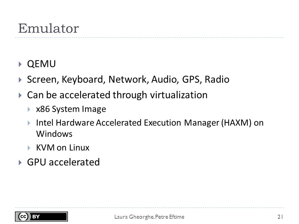 Laura Gheorghe, Petre Eftime Emulator 21  QEMU  Screen, Keyboard, Network, Audio, GPS, Radio  Can be accelerated through virtualization  x86 System Image  Intel Hardware Accelerated Execution Manager (HAXM) on Windows  KVM on Linux  GPU accelerated
