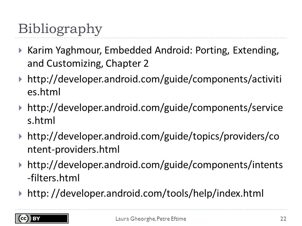 Laura Gheorghe, Petre Eftime Bibliography 22  Karim Yaghmour, Embedded Android: Porting, Extending, and Customizing, Chapter 2    es.html    s.html    ntent-providers.html    -filters.html  http: //developer.android.com/tools/help/index.html