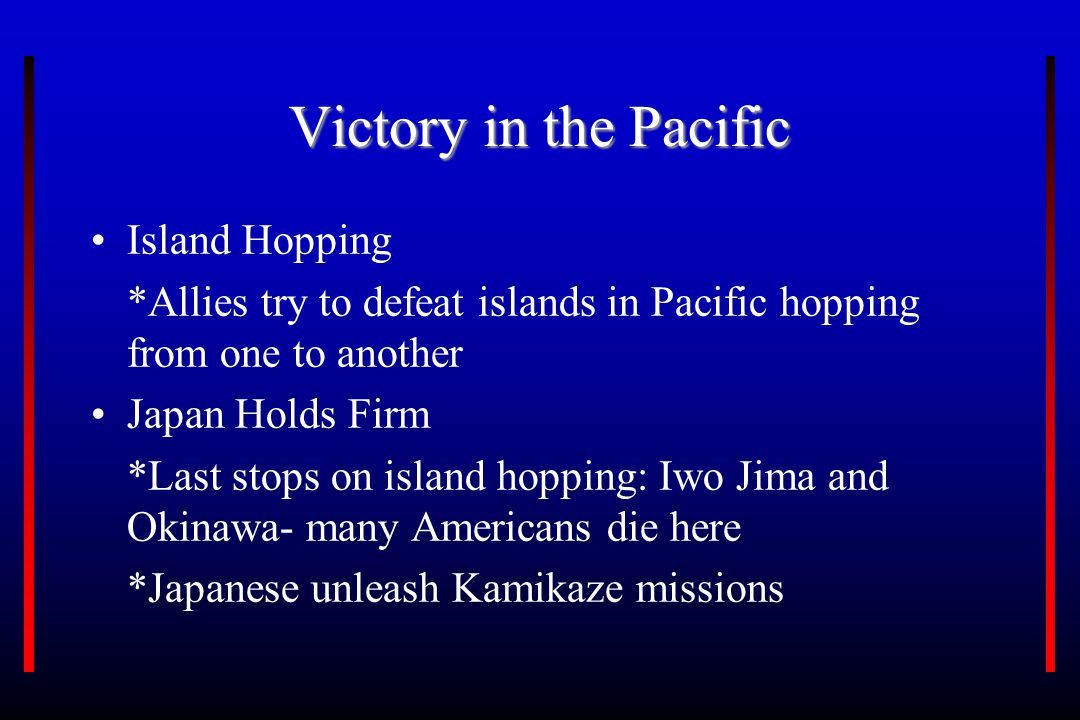 Victory in the Pacific Island Hopping *Allies try to defeat islands in Pacific hopping from one to another Japan Holds Firm *Last stops on island hopping: Iwo Jima and Okinawa- many Americans die here *Japanese unleash Kamikaze missions