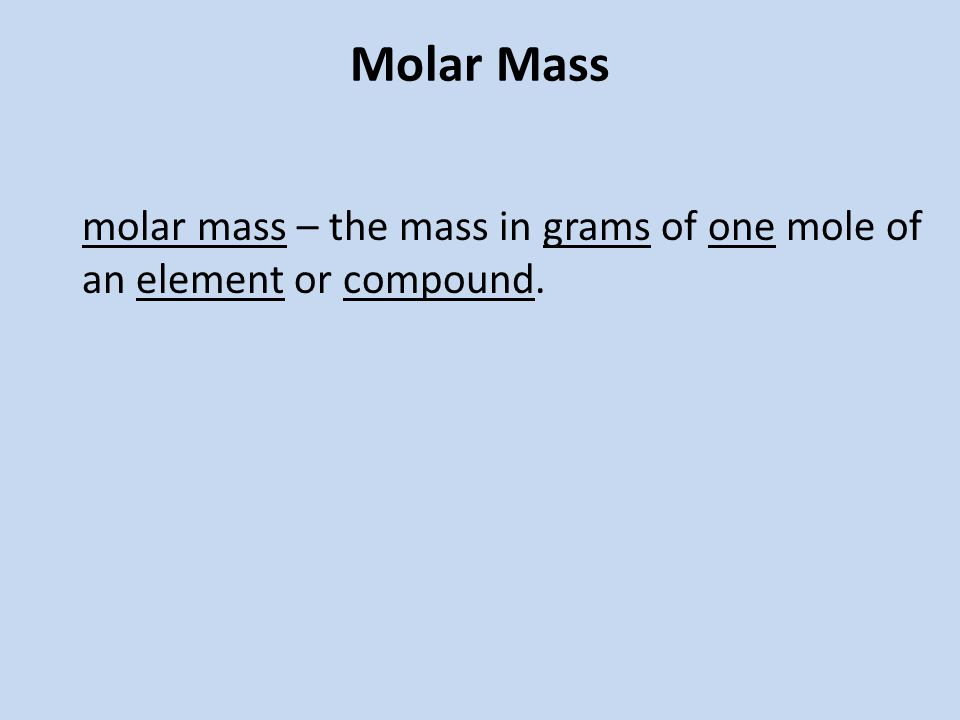 Molar Mass molar mass – the mass in grams of one mole of an element or compound.
