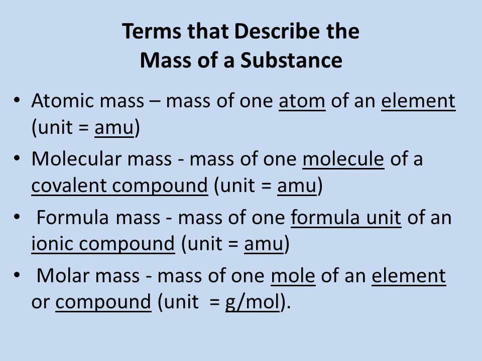 Terms that Describe the Mass of a Substance Atomic mass – mass of one atom of an element (unit = amu) Molecular mass - mass of one molecule of a covalent compound (unit = amu) Formula mass - mass of one formula unit of an ionic compound (unit = amu) Molar mass - mass of one mole of an element or compound (unit = g/mol).