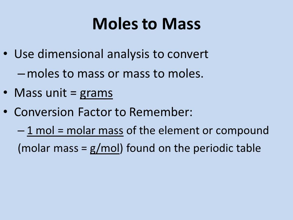 Moles to Mass Use dimensional analysis to convert – moles to mass or mass to moles.