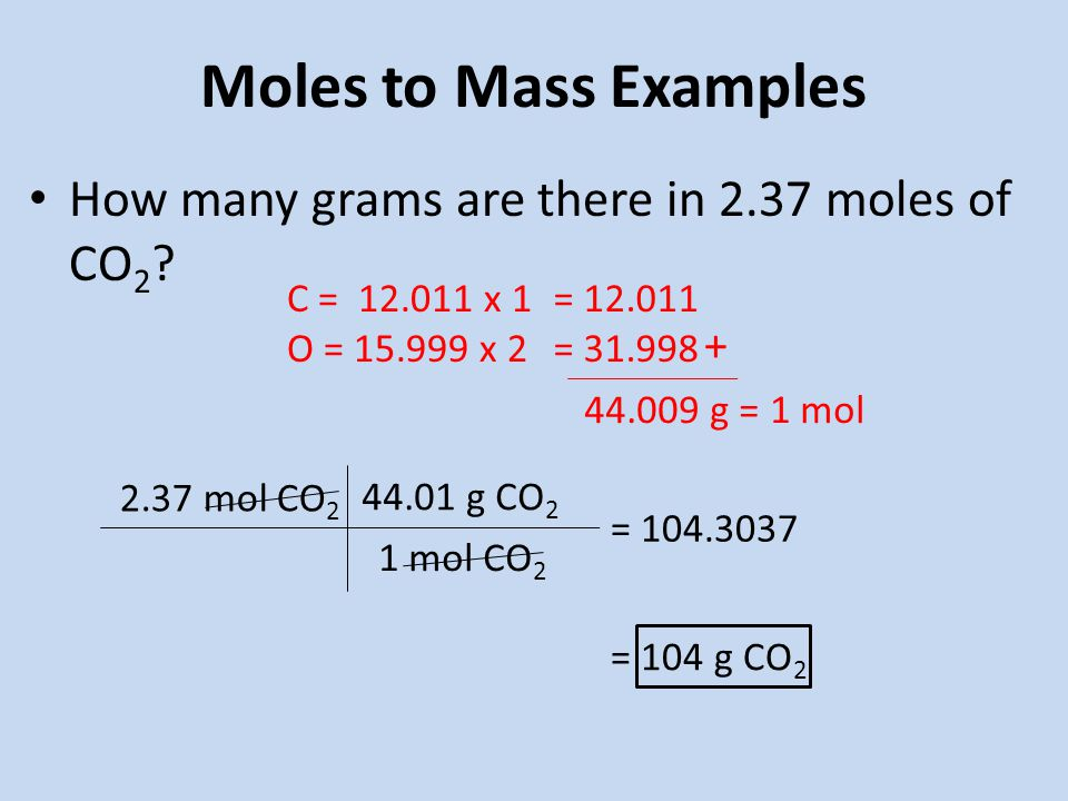 Moles to Mass Examples How many grams are there in 2.37 moles of CO 2 .