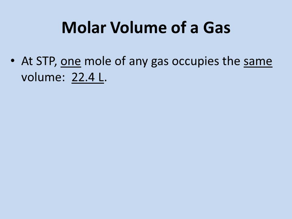 Molar Volume of a Gas At STP, one mole of any gas occupies the same volume: 22.4 L.