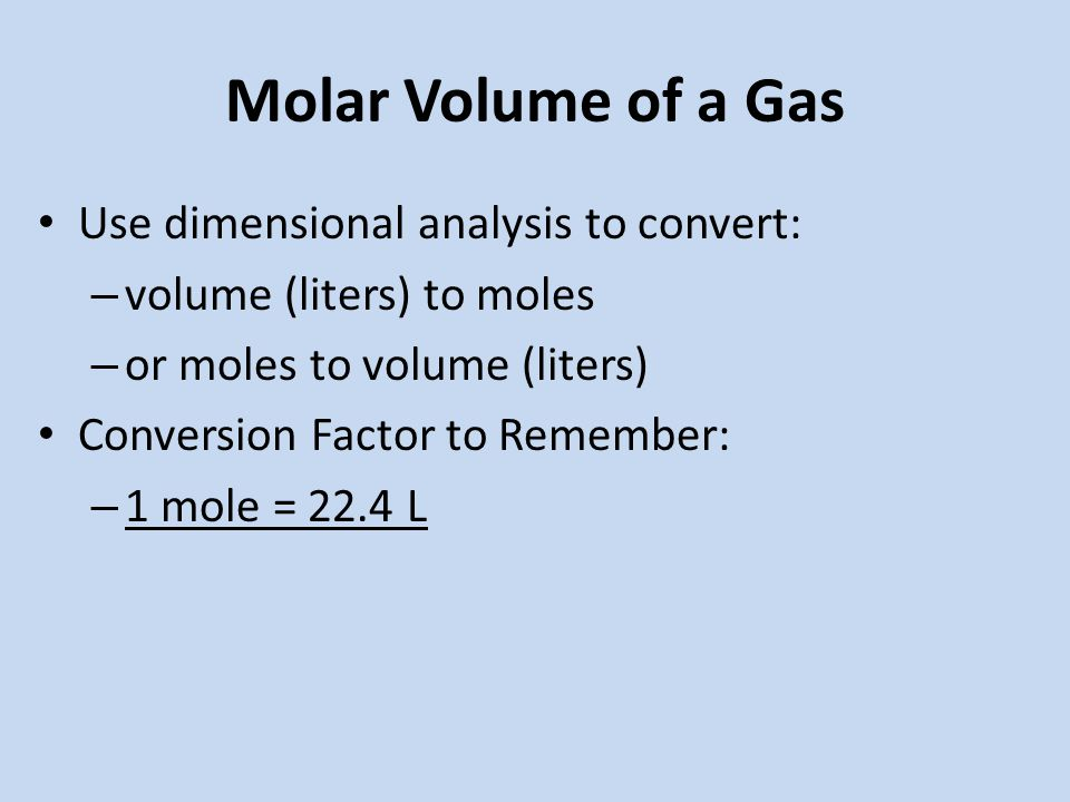 Molar Volume of a Gas Use dimensional analysis to convert: – volume (liters) to moles – or moles to volume (liters) Conversion Factor to Remember: – 1 mole = 22.4 L