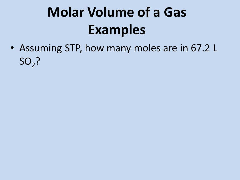 Molar Volume of a Gas Examples Assuming STP, how many moles are in 67.2 L SO 2