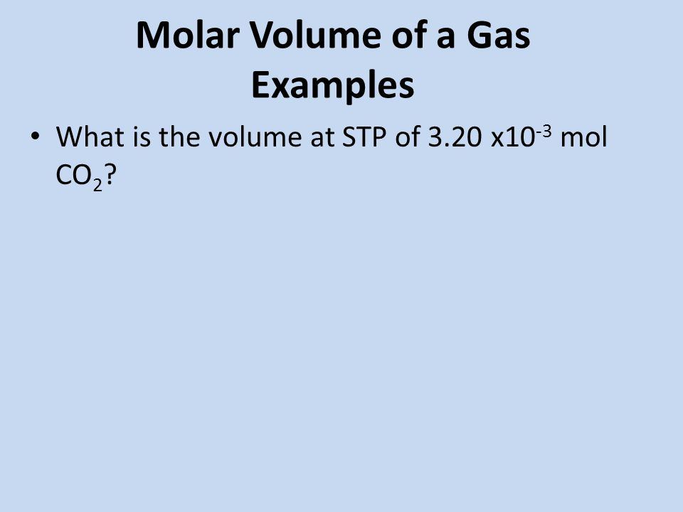 Molar Volume of a Gas Examples What is the volume at STP of 3.20 x10 -3 mol CO 2