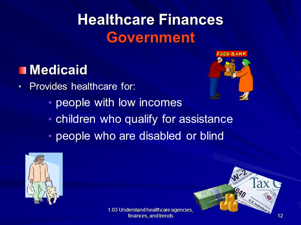 1.03 Understand healthcare agencies, finances, and trends Healthcare Finances Government Medicaid Provides Provides healthcare for: people with low incomes children who qualify for assistance people who are disabled or blind 12