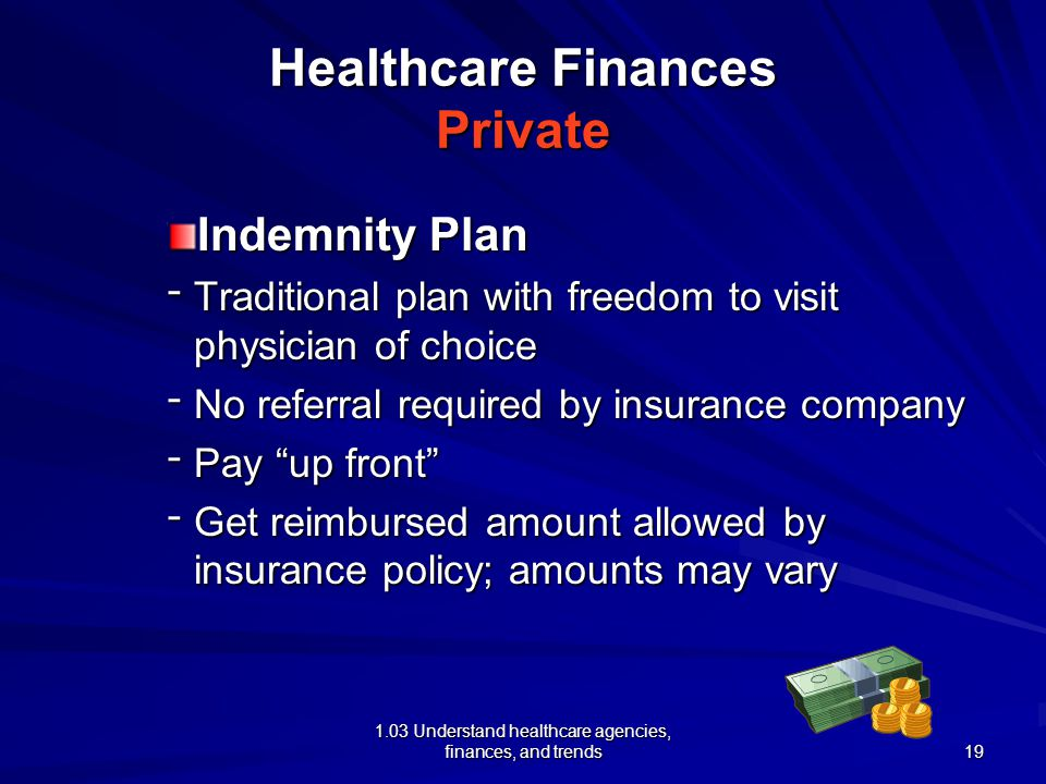 1.03 Understand healthcare agencies, finances, and trends Healthcare Finances Private Indemnity Plan ־ Traditional plan with freedom to visit physician of choice ־ No referral required by insurance company ־ Pay up front ־ Get reimbursed amount allowed by insurance policy; amounts may vary 19