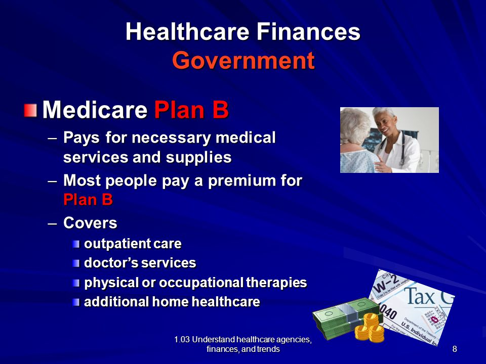 1.03 Understand healthcare agencies, finances, and trends Healthcare Finances Government Medicare Plan B –Pays for necessary medical services and supplies –Most people pay a premium for Plan B –Covers outpatient care doctor's services physical or occupational therapies additional home healthcare 8
