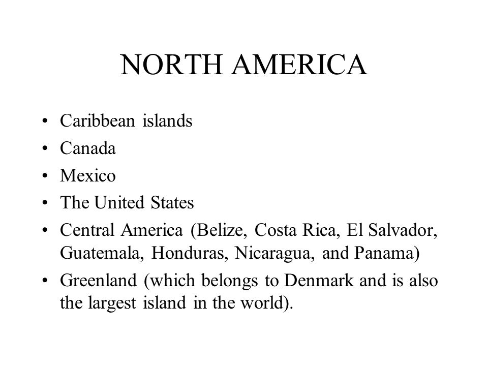 NORTH AMERICA Caribbean islands Canada Mexico The United States Central America (Belize, Costa Rica, El Salvador, Guatemala, Honduras, Nicaragua, and Panama) Greenland (which belongs to Denmark and is also the largest island in the world).