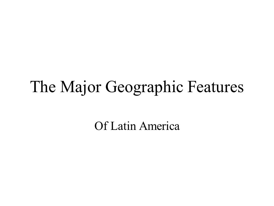 The Major Geographic Features Of Latin America