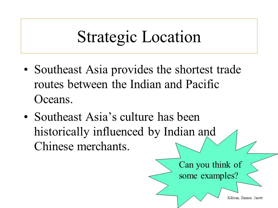 Strategic Location Southeast Asia provides the shortest trade routes between the Indian and Pacific Oceans.