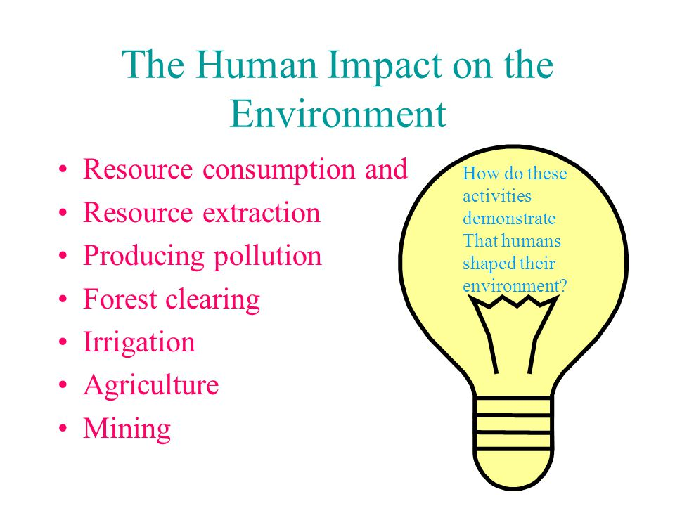 The Human Impact on the Environment Resource consumption and Resource extraction Producing pollution Forest clearing Irrigation Agriculture Mining How do these activities demonstrate That humans shaped their environment