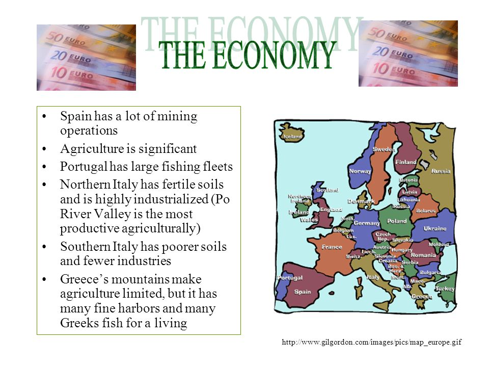 Spain has a lot of mining operations Agriculture is significant Portugal has large fishing fleets Northern Italy has fertile soils and is highly industrialized (Po River Valley is the most productive agriculturally) Southern Italy has poorer soils and fewer industries Greece's mountains make agriculture limited, but it has many fine harbors and many Greeks fish for a living http://www.gilgordon.com/images/pics/map_europe.gif