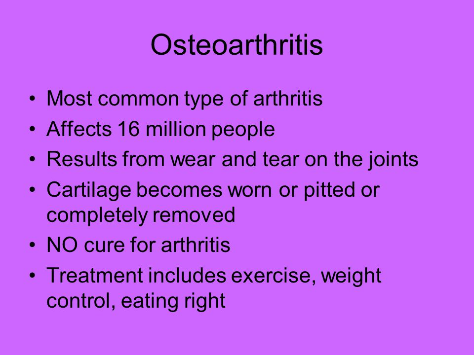 Osteoarthritis Most common type of arthritis Affects 16 million people Results from wear and tear on the joints Cartilage becomes worn or pitted or completely removed NO cure for arthritis Treatment includes exercise, weight control, eating right