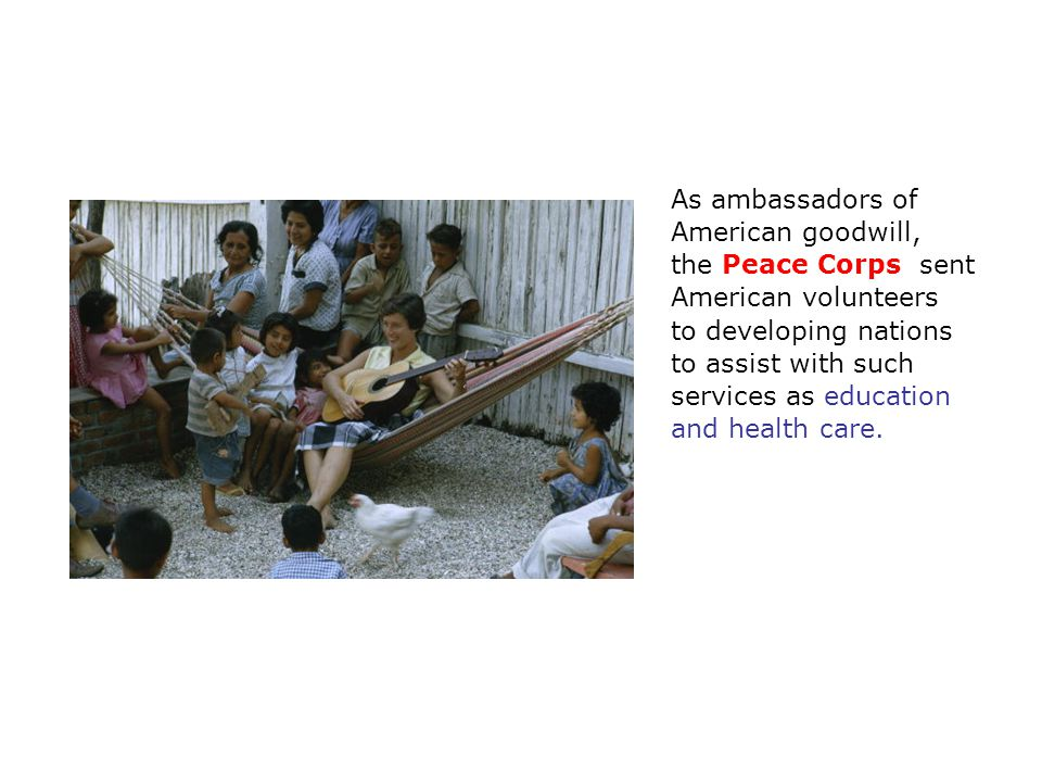 As ambassadors of American goodwill, the Peace Corps sent American volunteers to developing nations to assist with such services as education and health care.