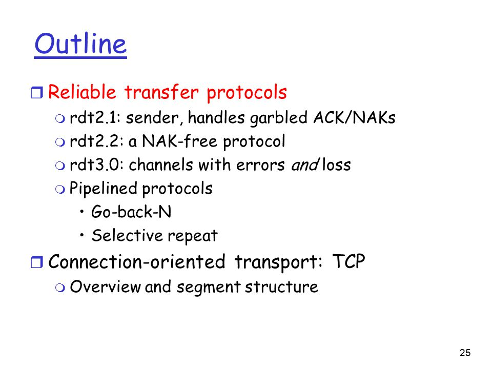 25 Outline r Reliable transfer protocols m rdt2.1: sender, handles garbled ACK/NAKs m rdt2.2: a NAK-free protocol m rdt3.0: channels with errors and loss m Pipelined protocols Go-back-N Selective repeat r Connection-oriented transport: TCP m Overview and segment structure