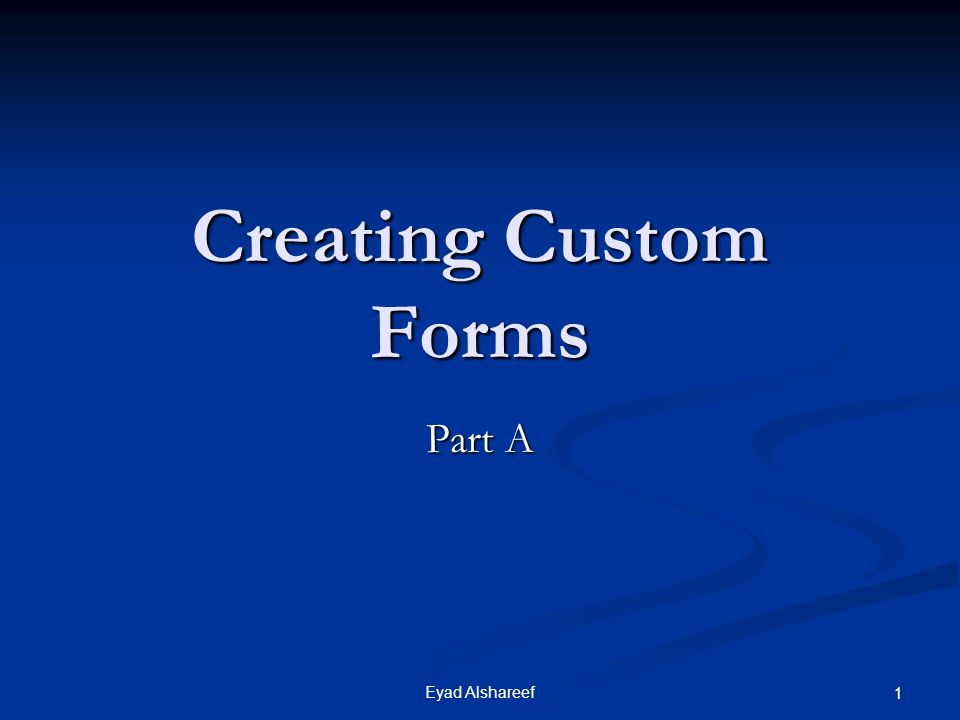 Eyad Alshareef 1 Creating Custom Forms Part A