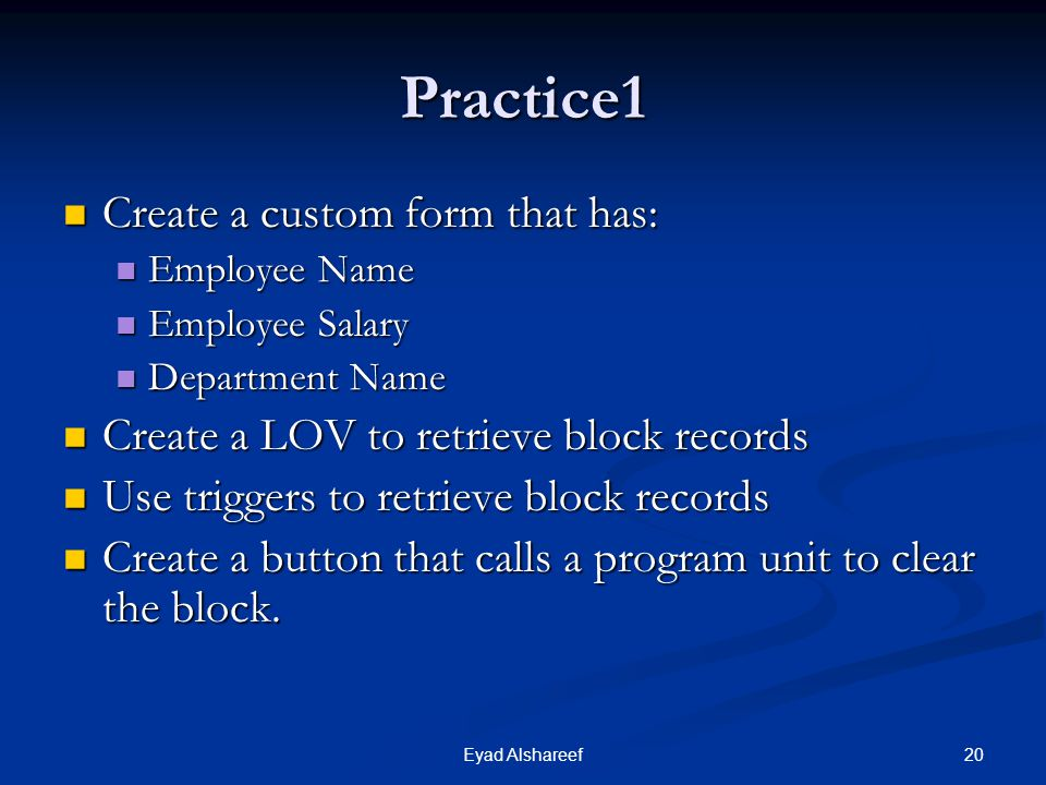 20Eyad Alshareef Practice1 Create a custom form that has: Create a custom form that has: Employee Name Employee Name Employee Salary Employee Salary Department Name Department Name Create a LOV to retrieve block records Create a LOV to retrieve block records Use triggers to retrieve block records Use triggers to retrieve block records Create a button that calls a program unit to clear the block.