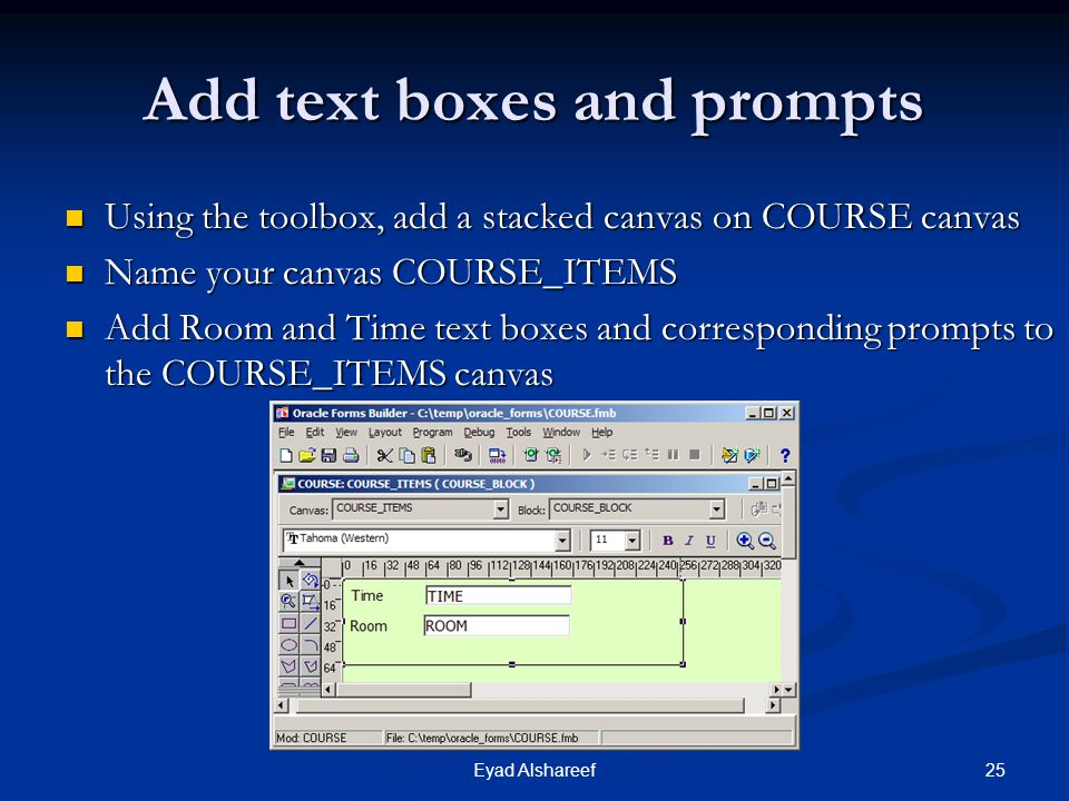 25Eyad Alshareef Add text boxes and prompts Using the toolbox, add a stacked canvas on COURSE canvas Using the toolbox, add a stacked canvas on COURSE canvas Name your canvas COURSE_ITEMS Name your canvas COURSE_ITEMS Add Room and Time text boxes and corresponding prompts to the COURSE_ITEMS canvas Add Room and Time text boxes and corresponding prompts to the COURSE_ITEMS canvas