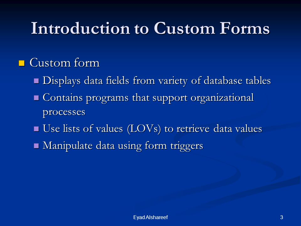 3Eyad Alshareef Introduction to Custom Forms Custom form Custom form Displays data fields from variety of database tables Displays data fields from variety of database tables Contains programs that support organizational processes Contains programs that support organizational processes Use lists of values (LOVs) to retrieve data values Use lists of values (LOVs) to retrieve data values Manipulate data using form triggers Manipulate data using form triggers