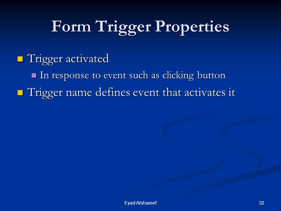 32Eyad Alshareef Form Trigger Properties Trigger activated Trigger activated In response to event such as clicking button In response to event such as clicking button Trigger name defines event that activates it Trigger name defines event that activates it