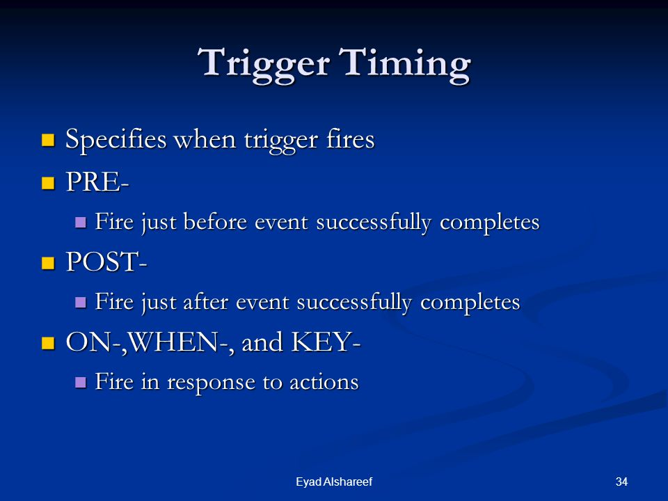 34Eyad Alshareef Trigger Timing Specifies when trigger fires Specifies when trigger fires PRE- PRE- Fire just before event successfully completes Fire just before event successfully completes POST- POST- Fire just after event successfully completes Fire just after event successfully completes ON-,WHEN-, and KEY- ON-,WHEN-, and KEY- Fire in response to actions Fire in response to actions