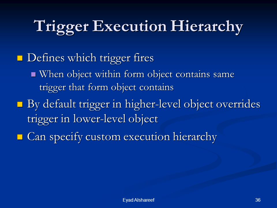 36Eyad Alshareef Trigger Execution Hierarchy Defines which trigger fires Defines which trigger fires When object within form object contains same trigger that form object contains When object within form object contains same trigger that form object contains By default trigger in higher-level object overrides trigger in lower-level object By default trigger in higher-level object overrides trigger in lower-level object Can specify custom execution hierarchy Can specify custom execution hierarchy