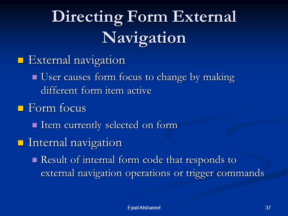 37Eyad Alshareef Directing Form External Navigation External navigation External navigation User causes form focus to change by making different form item active User causes form focus to change by making different form item active Form focus Form focus Item currently selected on form Item currently selected on form Internal navigation Internal navigation Result of internal form code that responds to external navigation operations or trigger commands Result of internal form code that responds to external navigation operations or trigger commands