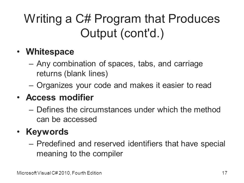Writing a C# Program that Produces Output (cont d.) Whitespace –Any combination of spaces, tabs, and carriage returns (blank lines) –Organizes your code and makes it easier to read Access modifier –Defines the circumstances under which the method can be accessed Keywords –Predefined and reserved identifiers that have special meaning to the compiler Microsoft Visual C# 2010, Fourth Edition17