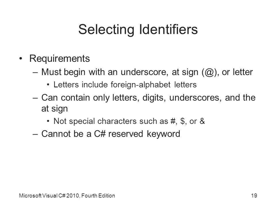 Selecting Identifiers Requirements –Must begin with an underscore, at sign or letter Letters include foreign-alphabet letters –Can contain only letters, digits, underscores, and the at sign Not special characters such as #, $, or & –Cannot be a C# reserved keyword Microsoft Visual C# 2010, Fourth Edition19