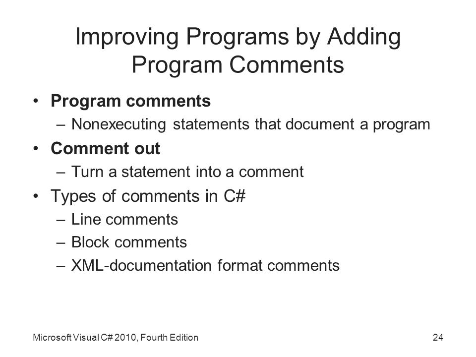 Improving Programs by Adding Program Comments Program comments –Nonexecuting statements that document a program Comment out –Turn a statement into a comment Types of comments in C# –Line comments –Block comments –XML-documentation format comments Microsoft Visual C# 2010, Fourth Edition24