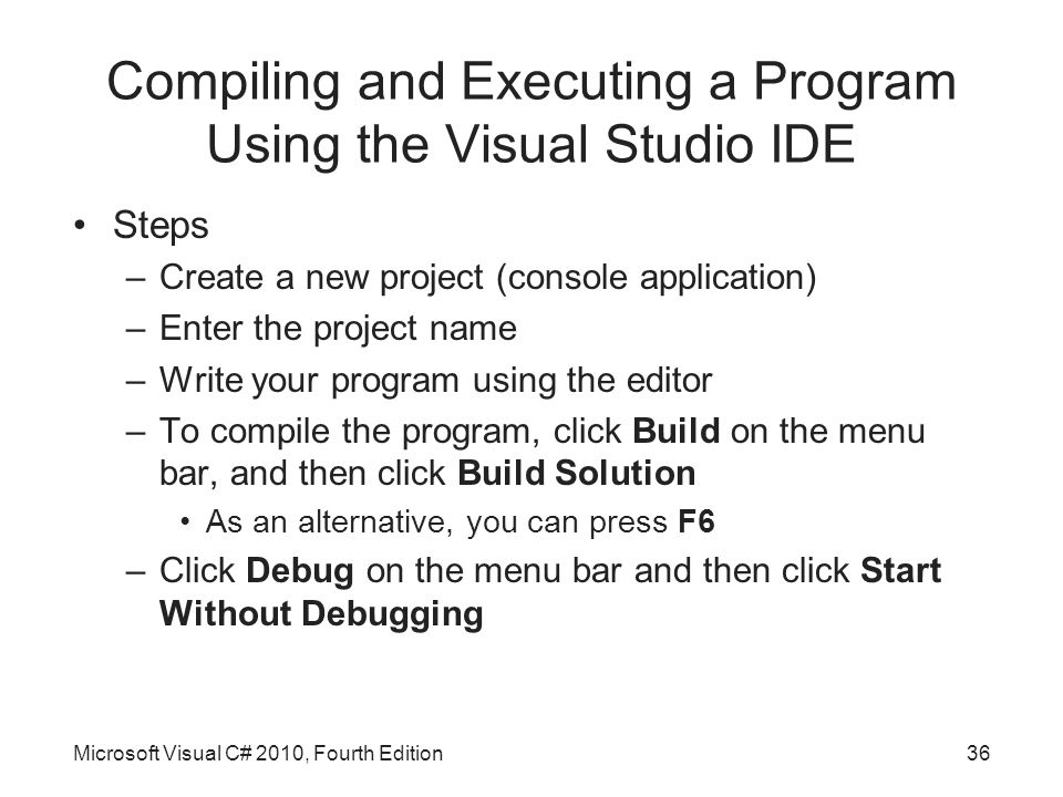 Compiling and Executing a Program Using the Visual Studio IDE Steps –Create a new project (console application) –Enter the project name –Write your program using the editor –To compile the program, click Build on the menu bar, and then click Build Solution As an alternative, you can press F6 –Click Debug on the menu bar and then click Start Without Debugging Microsoft Visual C# 2010, Fourth Edition36