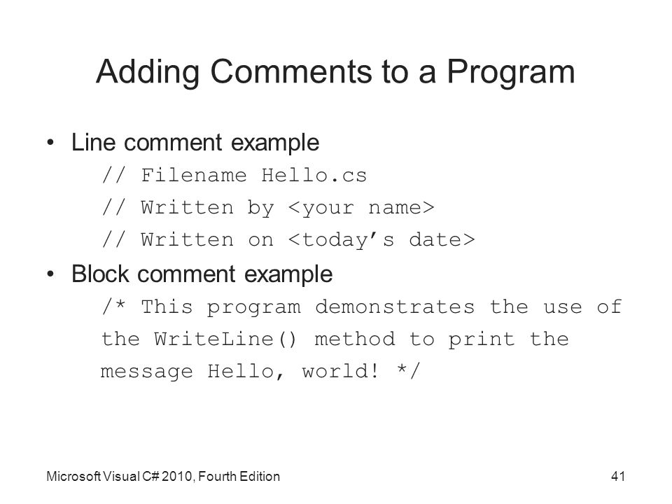 Adding Comments to a Program Line comment example // Filename Hello.cs // Written by // Written on Block comment example /* This program demonstrates the use of the WriteLine() method to print the message Hello, world.