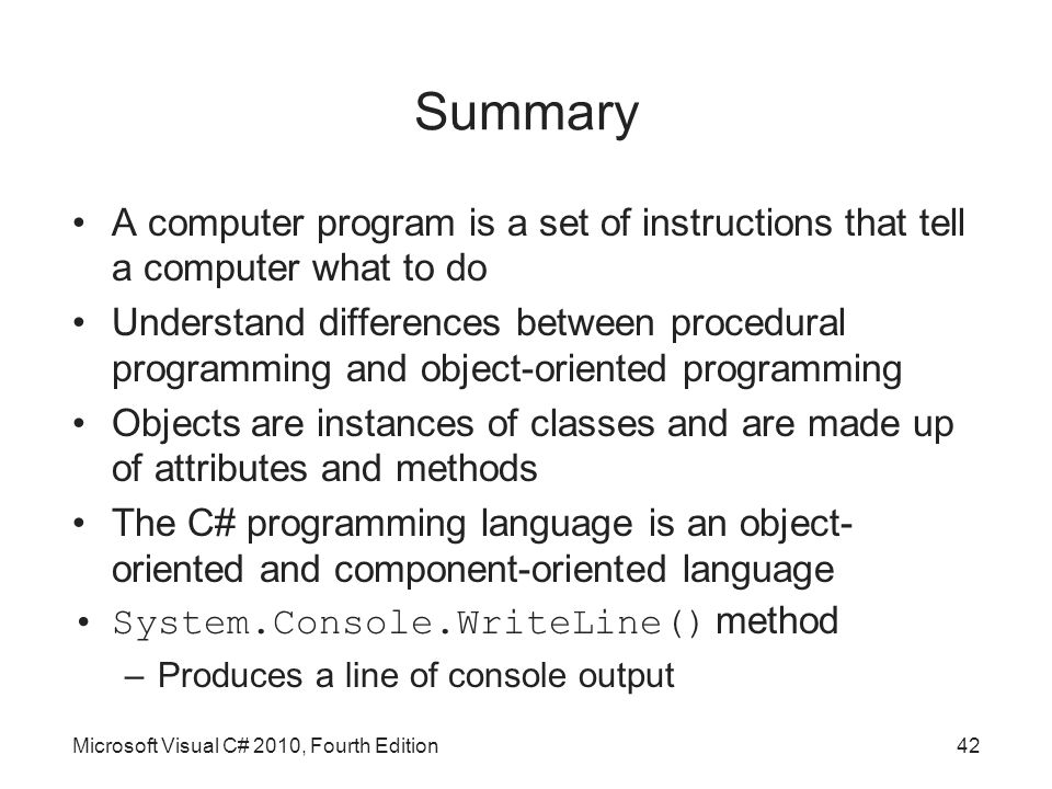 Summary A computer program is a set of instructions that tell a computer what to do Understand differences between procedural programming and object-oriented programming Objects are instances of classes and are made up of attributes and methods The C# programming language is an object- oriented and component-oriented language System.Console.WriteLine() method –Produces a line of console output Microsoft Visual C# 2010, Fourth Edition42