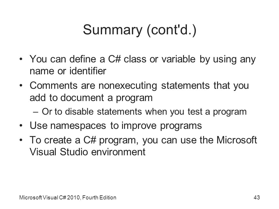Summary (cont d.) You can define a C# class or variable by using any name or identifier Comments are nonexecuting statements that you add to document a program –Or to disable statements when you test a program Use namespaces to improve programs To create a C# program, you can use the Microsoft Visual Studio environment Microsoft Visual C# 2010, Fourth Edition43
