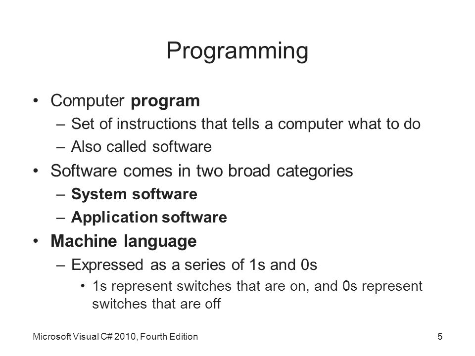 Programming Computer program –Set of instructions that tells a computer what to do –Also called software Software comes in two broad categories –System software –Application software Machine language –Expressed as a series of 1s and 0s 1s represent switches that are on, and 0s represent switches that are off Microsoft Visual C# 2010, Fourth Edition5