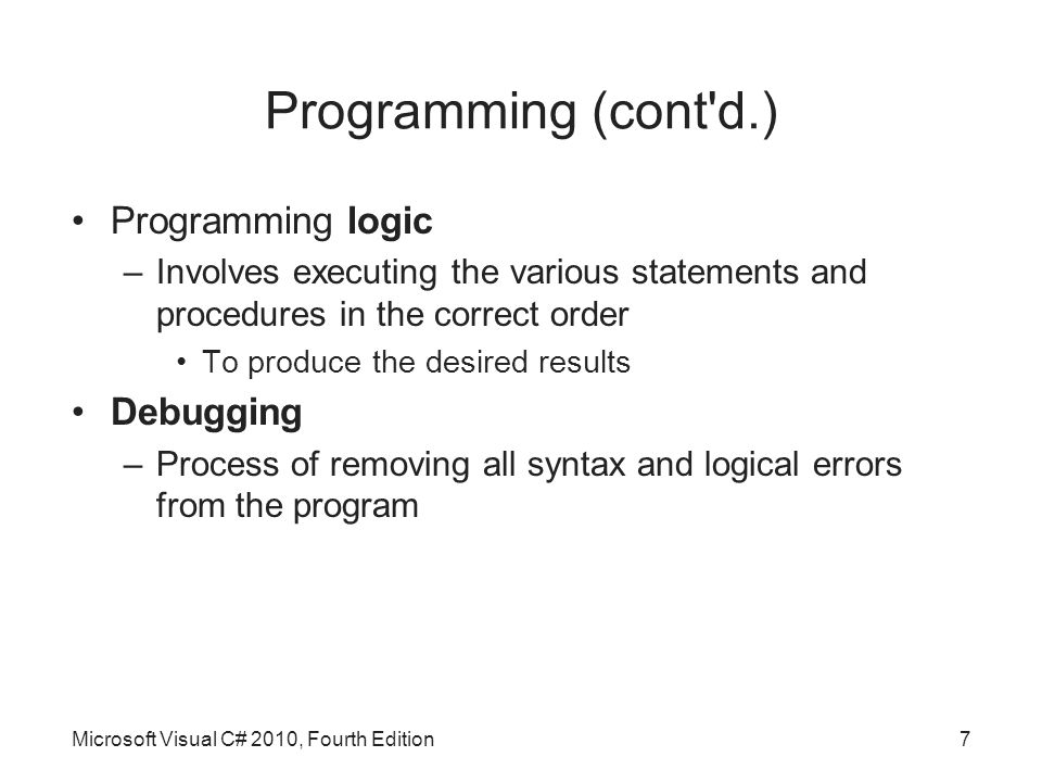 Programming (cont d.) Programming logic –Involves executing the various statements and procedures in the correct order To produce the desired results Debugging –Process of removing all syntax and logical errors from the program Microsoft Visual C# 2010, Fourth Edition7