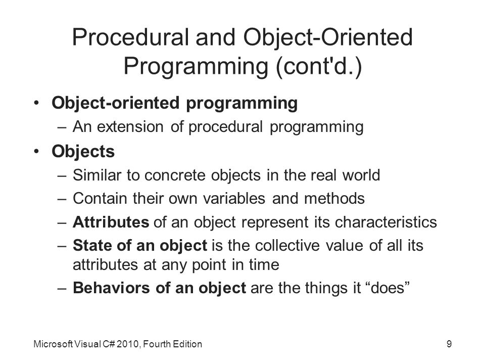 Procedural and Object-Oriented Programming (cont d.) Object-oriented programming –An extension of procedural programming Objects –Similar to concrete objects in the real world –Contain their own variables and methods –Attributes of an object represent its characteristics –State of an object is the collective value of all its attributes at any point in time –Behaviors of an object are the things it does Microsoft Visual C# 2010, Fourth Edition9
