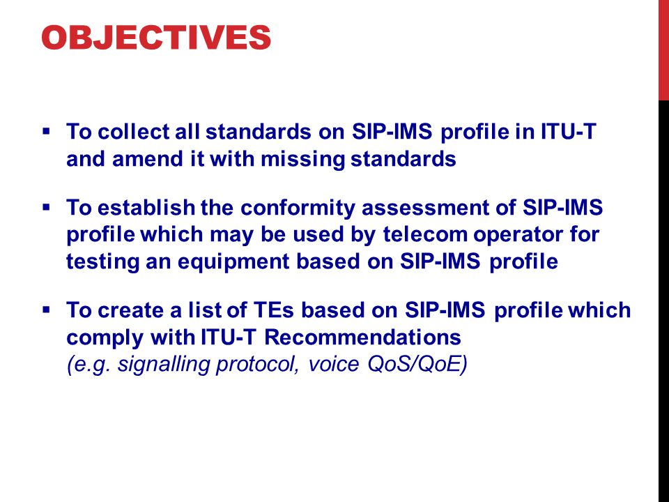 OBJECTIVES  To collect all standards on SIP-IMS profile in ITU-T and amend it with missing standards  To establish the conformity assessment of SIP-IMS profile which may be used by telecom operator for testing an equipment based on SIP-IMS profile  To create a list of TEs based on SIP-IMS profile which comply with ITU-T Recommendations (e.g.