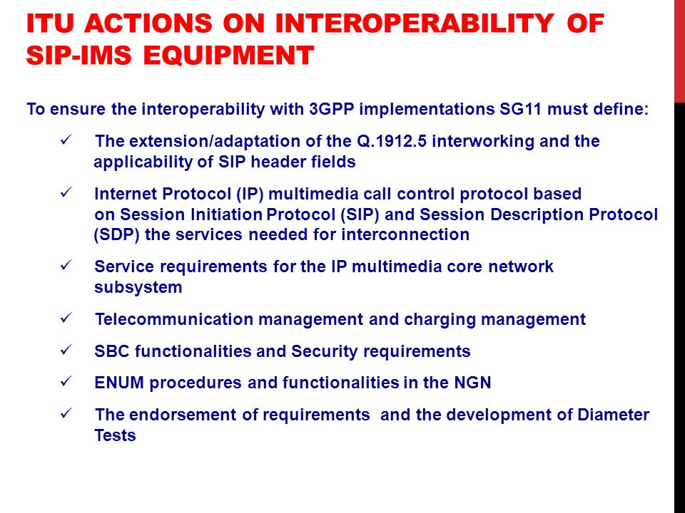 ITU ACTIONS ON INTEROPERABILITY OF SIP-IMS EQUIPMENT To ensure the interoperability with 3GPP implementations SG11 must define: The extension/adaptation of the Q interworking and the applicability of SIP header fields Internet Protocol (IP) multimedia call control protocol based on Session Initiation Protocol (SIP) and Session Description Protocol (SDP) the services needed for interconnection Service requirements for the IP multimedia core network subsystem Telecommunication management and charging management SBC functionalities and Security requirements ENUM procedures and functionalities in the NGN The endorsement of requirements and the development of Diameter Tests