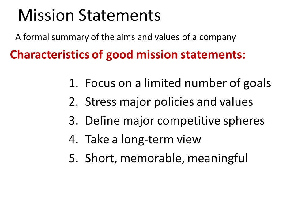 Mission Statements 1.Focus on a limited number of goals 2.Stress major policies and values 3.Define major competitive spheres 4.Take a long-term view 5.Short, memorable, meaningful Characteristics of good mission statements: A formal summary of the aims and values of a company